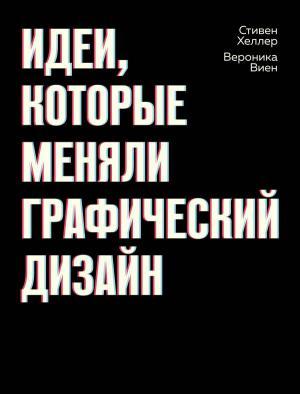 «Идеи, которые меняли графический дизайн» - Стивен Хеллер, Вероника Виен